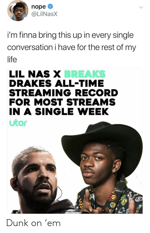 Lil Nas X: nope  @LilNasX  i'm finna bring this up in every single  conversation i have for the rest of my  life  LIL NAS X BREAKS  DRAKES ALL-TIME  STREAMING RECORD  FOR MOST STREAMS  IN A SINGLE WEEK  utor Dunk on 'em