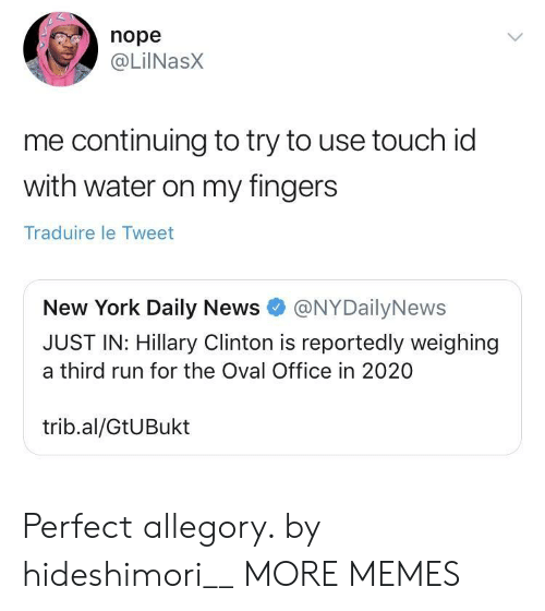 Dank, Hillary Clinton, and Memes: nope  @LilNasx  me continuing to try to use touch id  with water on my fingers  Traduire le Tweet  New York Daily News@NYDailyNews  JUST IN: Hillary Clinton is reportedly weighing  a third run for the Oval Office in 2020  trib.al/GtUBukt Perfect allegory. by hideshimori__ MORE MEMES