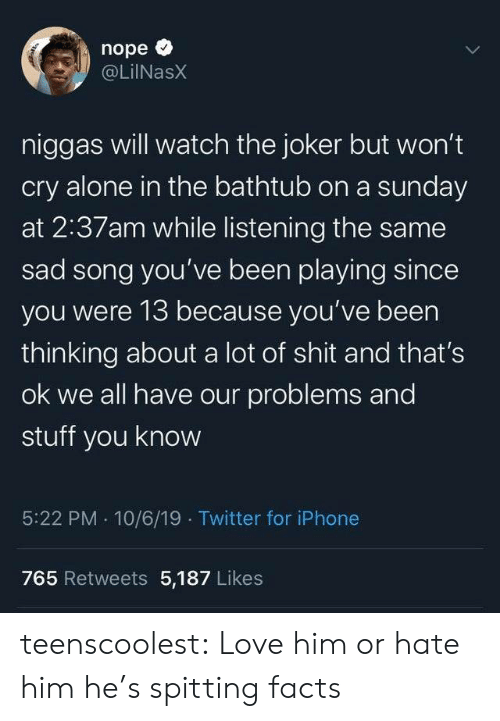 Nope: nope  @LilNasX  niggas will watch the joker but won't  cry alone in the bathtub on a sunday  at 2:37am while listening the same  sad song you've been playing since  you were 13 because you've been  thinking about a lot of shit and that's  ok we all have our problems and  stuff you know  5:22 PM 10/6/19 Twitter for iPhone  765 Retweets 5,187 Likes  Te teenscoolest:  Love him or hate him he's spitting facts