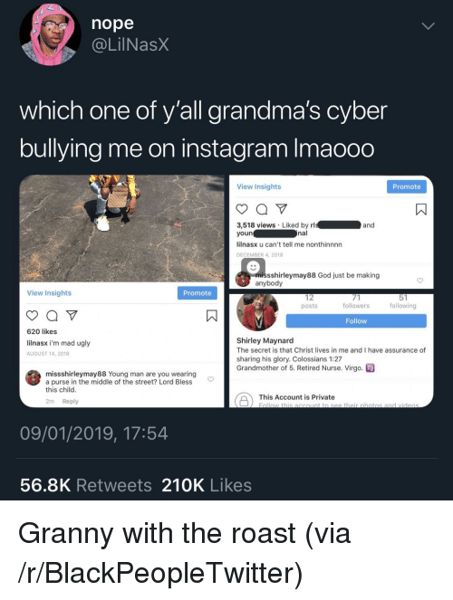 Retired: nope  @LilNasX  which one of y'all grandma's cyber  bullying me on instagram Imaooo  View Insights  Promote  3,518 views Liked by rl  youn  lilnasx u can't tell me nonthinnnn  DECEMBER 4, 2018  and  nal  missshirleymay88 God just be making  anybody  View Insights  Promote  12  posts  followers  following  Follow  620 likes  lilnasx i'm mad ugly  AUGUST 14, 2018  Shirley Maynard  The secret is that Christ lives in me and I have assurance of  sharing his glory. Colossians 1:27  Grandmother of 5. Retired Nurse. Virgo  missshirleymay88 Young man are you wearing  a purse in the middle of the street? Lord Bless  this child  This Account is private botio  2m Reply  09/01/2019, 17:54  56.8K Retweets 210K Likes Granny with the roast (via /r/BlackPeopleTwitter)