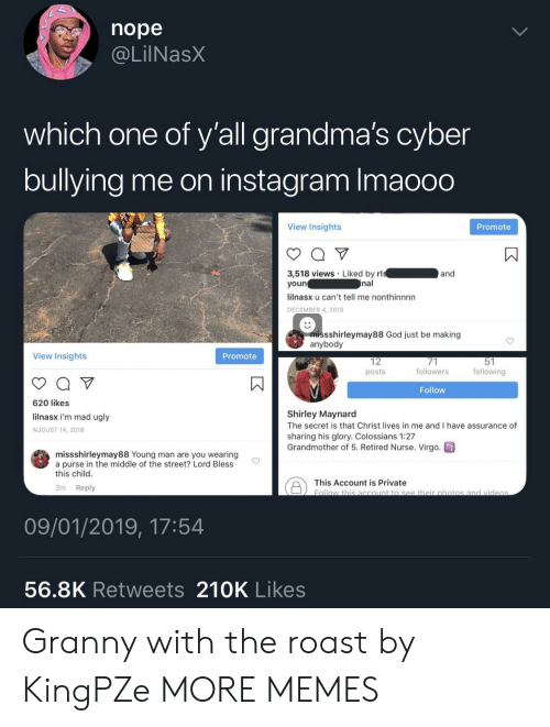 Retired: nope  @LilNasX  which one of y'all grandma's cyber  bullying me on instagram Imaooo  View Insights  Promote  3,518 views Liked by rl  youn  lilnasx u can't tell me nonthinnnn  DECEMBER 4, 2018  and  nal  missshirleymay88 God just be making  anybody  View Insights  Promote  12  posts  followers  following  Follow  620 likes  lilnasx i'm mad ugly  AUGUST 14, 2018  Shirley Maynard  The secret is that Christ lives in me and I have assurance of  sharing his glory. Colossians 1:27  Grandmother of 5. Retired Nurse. Virgo  missshirleymay88 Young man are you wearing  a purse in the middle of the street? Lord Bless  this child  This Account is private botio  2m Reply  09/01/2019, 17:54  56.8K Retweets 210K Likes Granny with the roast by KingPZe MORE MEMES
