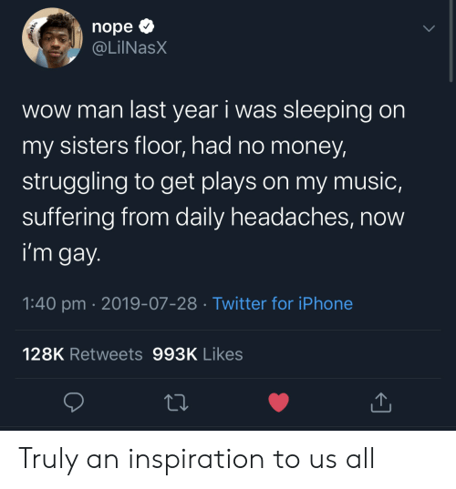 No Money: nope  @LilNasX  wow man last year i was sleeping on  my sisters floor, had no money  struggling to get plays on my music,  suffering from daily headaches, now  i'm gay.  1:40 pm 2019-07-28 Twitter for iPhone  128K Retweets 993K Likes Truly an inspiration to us all