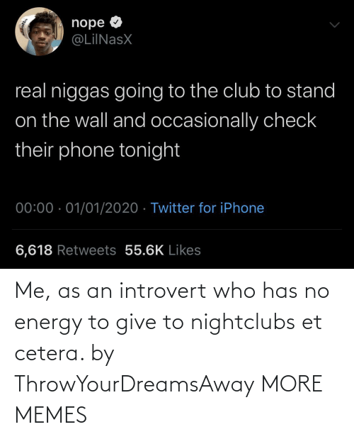 stand: nope O  @LiINasX  real niggas going to the club to stand  on the wall and occasionally check  their phone tonight  00:00 · 01/01/2020 · Twitter for iPhone  6,618 Retweets 55.6K Likes Me, as an introvert who has no energy to give to nightclubs et cetera. by ThrowYourDreamsAway MORE MEMES