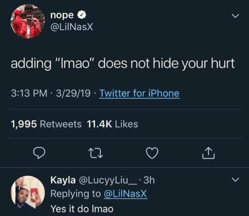 """Funny, Iphone, and Lmao: nope *  OLiNasX  adding """"lmao"""" does not hide your hurt  3:13 PM 3/29/19 Twitter for iPhone  1,995 Retweets 11.4K Likes  Kayla @LucyyLiu_ 3h  Replying to @LilNasX  Yes it do Imao"""