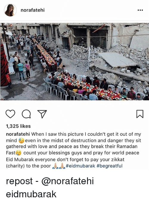 eid mubarak everyone: norafatehi  1,325 likes  norafatehi When I saw this picture l couldn't get it out of my  mindeven in the midst of destruction and danger they sit  gathered with love and peace as they break their Ramadarn  Fast count your blessings guys and pray for world peace  Eid Mubarak everyone don't forget to pay your zikkat  (charity) to the poor repost - @norafatehi eidmubarak
