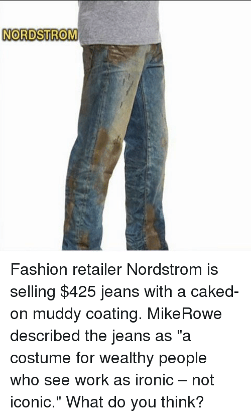 """Nordstrom: NORDSTROM Fashion retailer Nordstrom is selling $425 jeans with a caked-on muddy coating. MikeRowe described the jeans as """"a costume for wealthy people who see work as ironic – not iconic."""" What do you think?"""