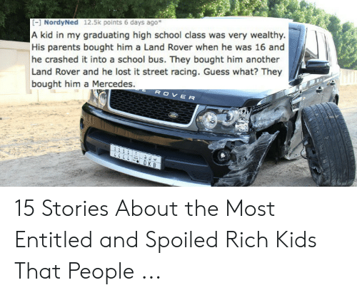Spoiled Rich: [] NordyNed 12.5k points 6 days ago*  A kid in my graduating high school class was very wealthy.  His parents bought him a Land Rover when he was 16 and  he crashed it into a school bus. They bought him another  Land Rover and he lost it street racing. Guess what? They  ROVER  bought him a Mercedes.  2111  LLLL  DK B 15 Stories About the Most Entitled and Spoiled Rich Kids That People ...