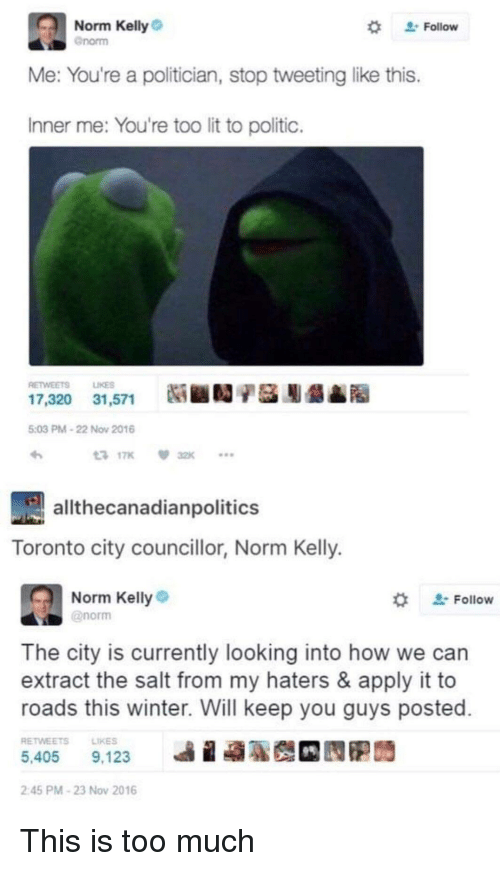 "Lit, Norm Kelly, and Too Much: Norm Kelly  "" Follow  enorm  Me: You're a politician, stop tweeting like this.  Inner me: You're too lit to politic.  RETWEETS LIKES  17,320 31,571 Ni ■  9A  5:03 PM-22 Nov 2016  3 17K 32K  allthecanadianpolitics  Toronto city councillor, Norm Kelly.  Norm Kelly  @norm  ' Follow  The city is currently looking into how we can  extract the salt from my haters & apply it to  roads this winter. Will keep you guys posted  RETWEETSLIKES  5,405 9,123  illa  2:45 PM-23 Nov 2016 This is too much"