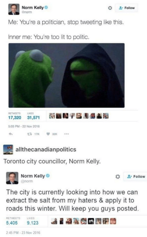 Roads: Norm Kelly  Follow  Gnorm  Me: You're a politician, stop tweeting like this.  Inner me: You're too lit to politic.  RETWEETS  LIKES  17,320 31,571  5:03 PM-22 Nov 2016  13 17K  32K  allthecanadianpolitics  Toronto city councillor, Norm Kelly.  Norm Kelly  @norm  Follow  The city is currently looking into how we can  extract the salt from my haters & apply it to  roads this winter. Will keep you guys posted  RETWEETS  LIKES  5,405  9,123  2:45 PM-23 Nov 2016