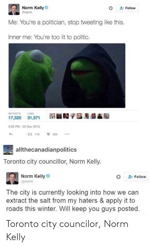 "Lit, Norm Kelly, and Winter: Norm Kelly  gnorm  "" Follow  e: You're a politician, stop tweeting like this  Inner me: You're too lit to politic.  RETWEETS LIKES  17,320 31,571  Ni ■D/S膨龉  5:03 PM-22 Nov 2016  17K32K..  allthecanadianpolitics  Toronto city councillor, Norm Kelly.  Norm Kelly  @norm  , Follow  The city is currently looking into how we can  extract the salt from my haters & apply it to  roads this winter. Will keep you guys posted Toronto city councilor, Norm Kelly"