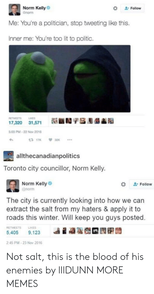"Dank, Lit, and Memes: Norm Kelly  Gnorm  "" Follow  Me: You're a politician, stop tweeting like this.  Inner me: You're too lit to politic.  RETWEETS LIKES  17,320  31,571  Ni ■D/基膨龉▲  5:03 PM-22 Now 2016  317K 32K  allthecanadianpolitics  Toronto city councillor, Norm Kelly.  Norm Kelly  @norm  ' Follow  The city is currently looking into how we can  extract the salt from my haters & apply it to  roads this winter. Will keep you guys posted  RETWEETSLIKES  5,405 9,123  ie  2:45 PM-23 Nov 2016 Not salt, this is the blood of his enemies by lllDUNN MORE MEMES"