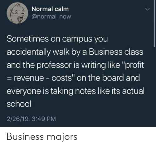 """School, Business, and Board: Normal calm  @normal_now  0  Sometimes on campus you  accidentally walk by a Business class  and the professor is writing like """"profit  - revenue - costs"""" on the board and  everyone is taking notes like its actual  school  2/26/19, 3:49 PM Business majors"""