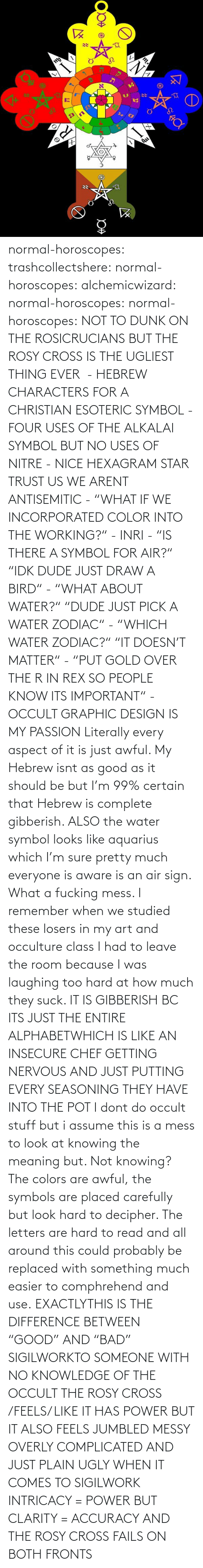 "probably: normal-horoscopes:  trashcollectshere: normal-horoscopes:   alchemicwizard:  normal-horoscopes:  normal-horoscopes: NOT TO DUNK ON THE ROSICRUCIANS BUT THE ROSY CROSS IS THE UGLIEST THING EVER  - HEBREW CHARACTERS FOR A CHRISTIAN ESOTERIC SYMBOL - FOUR USES OF THE ALKALAI SYMBOL BUT NO USES OF NITRE - NICE HEXAGRAM STAR TRUST US WE ARENT ANTISEMITIC - ""WHAT IF WE INCORPORATED COLOR INTO THE WORKING?"" - INRI - ""IS THERE A SYMBOL FOR AIR?"" ""IDK DUDE JUST DRAW A BIRD"" - ""WHAT ABOUT WATER?"" ""DUDE JUST PICK A WATER ZODIAC"" - ""WHICH WATER ZODIAC?"" ""IT DOESN'T MATTER"" - ""PUT GOLD OVER THE R IN REX SO PEOPLE KNOW ITS IMPORTANT"" - OCCULT GRAPHIC DESIGN IS MY PASSION  Literally every aspect of it is just awful. My Hebrew isnt as good as it should be but I'm 99% certain that Hebrew is complete gibberish.  ALSO the water symbol looks like aquarius which I'm sure pretty much everyone is aware is an air sign. What a fucking mess.  I remember when we studied these losers in my art and occulture class I had to leave the room because I was laughing too hard at how much they suck.   IT IS GIBBERISH BC ITS JUST THE ENTIRE ALPHABETWHICH IS LIKE AN INSECURE CHEF GETTING NERVOUS AND JUST PUTTING EVERY SEASONING THEY HAVE INTO THE POT     I dont do occult stuff but i assume this is a mess to look at knowing the meaning but. Not knowing? The colors are awful, the symbols are placed carefully but look hard to decipher. The letters are hard to read and all around this could probably be replaced with something much easier to comphrehend and use.  EXACTLYTHIS IS THE DIFFERENCE BETWEEN ""GOOD"" AND ""BAD"" SIGILWORKTO SOMEONE WITH NO KNOWLEDGE OF THE OCCULT THE ROSY CROSS /FEELS/ LIKE IT HAS POWER BUT IT ALSO FEELS JUMBLED MESSY OVERLY COMPLICATED AND JUST PLAIN UGLY WHEN IT COMES TO SIGILWORK INTRICACY = POWER BUT CLARITY = ACCURACY AND THE ROSY CROSS FAILS ON BOTH FRONTS"