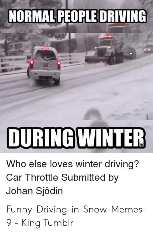 Driving, Funny, and Memes: NORMAL PEOPLE DRIVING  Who else loves winter driving?  Car Throttle Submitted by  Johan Sjödin Funny-Driving-in-Snow-Memes-9 - King Tumblr