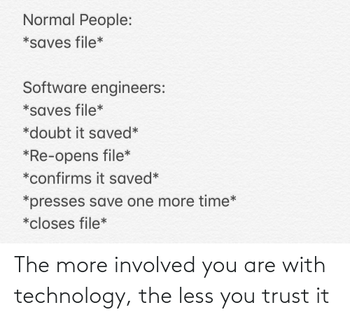 Normal People: Normal People:  *saves file*  Software engineers:  *saves file*  *doubt it saved*  *Re-opens file*  *confirms it saved*  *presses save one more time*  *closes file* The more involved you are with technology, the less you trust it