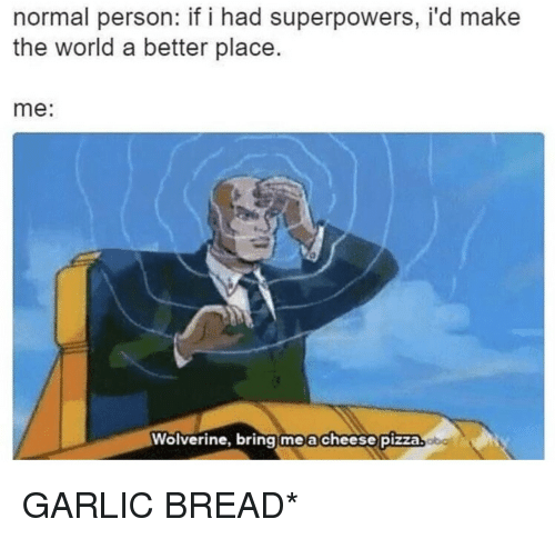 Pizza, Wolverine, and World: normal person: if i had superpowers, i'd make  the world a better place.  me:  Wolverine, bring me a cheese pizza GARLIC BREAD*