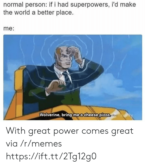 Memes, Pizza, and Wolverine: normal person: if i had superpowers, i'd make  the world a better place.  me:  Wolverine, bring | m e a cheese!pizza With great power comes great via /r/memes https://ift.tt/2Tg12g0