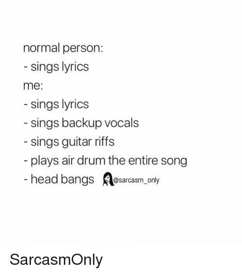 Funny, Head, and Memes: normal person:  sings lyrics  me:  sings lyrics  sings backup vocals  sings guitar riffs  plays air drum the entire song  head bangs Aesarcasm.only SarcasmOnly
