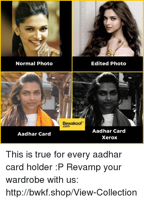 xerox: Normal Photo  Aadhar Card  Bewakoof  .com  Edited Photo  Aadhar Card  Xerox This is true for every aadhar card holder :P  Revamp your wardrobe with us: http://bwkf.shop/View-Collection