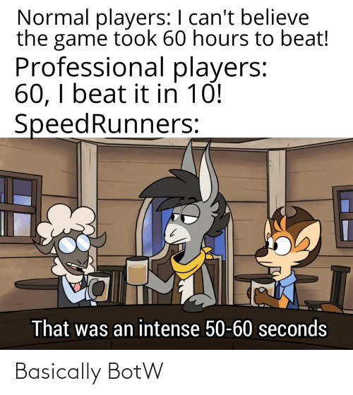 beat: Normal players: I can't believe  the game took 60 hours to beat!  Professional players:  60, I beat it in 10!  SpeedRunners:  That was an intense 50-60 seconds Basically BotW