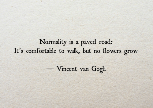 normality: Normality is a  It's comfortable to walk, but no flowers grow  paved road:  Vincent van  Gogh