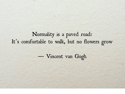 normality: Normality is a paved road:  It's comfortable to walk but no flowers grow  -Vincent van Gogh