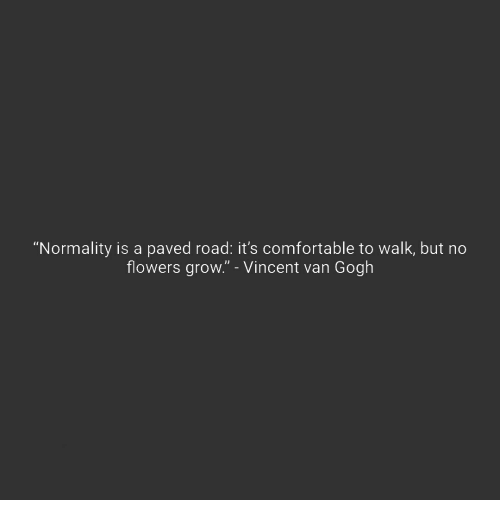 "normality: ""Normality is a paved road: it's comfortable to walk, but no  flowers grow."" - Vincent van Gogh"