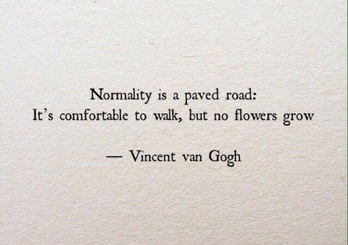 Vincent van Gogh: Normality is a paved road:  It's comfortable to walk, but no flowers grow  -Vincent van Gogh