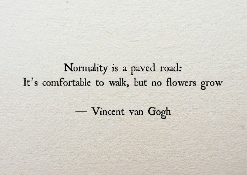 Vincent van Gogh: Normality is a paved road:  It's comfortable to walk, but no flowers grow  Vincent van Gogh
