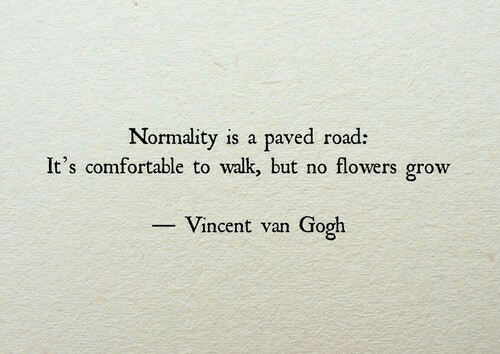 Vincent van Gogh: Normality is a paved road:  It's comfortable to walk but no flowers grow  Vincent van Gogh