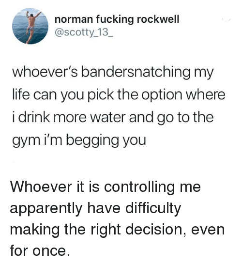 Drink More Water: norman fucking rockwell  @scotty_13  whoever's bandersnatching my  life can you pick the option where  i drink more water and go to the  gym i'm begging you Whoever it is controlling me apparently have difficulty making the right decision, even for once.