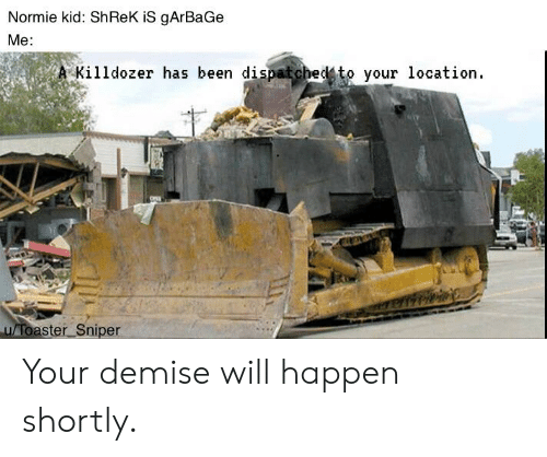 Reddit, Shrek, and Normie: Normie kid: ShReK iS gArBaGe  Me:  Killdozer has been dispatch  edto your location.  u Toaster Sniper Your demise will happen shortly.