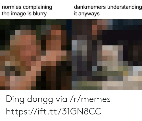 Ding: normies complaining  the image is blurry  dankmemers understanding  it anyways Ding dongg via /r/memes https://ift.tt/31GN8CC