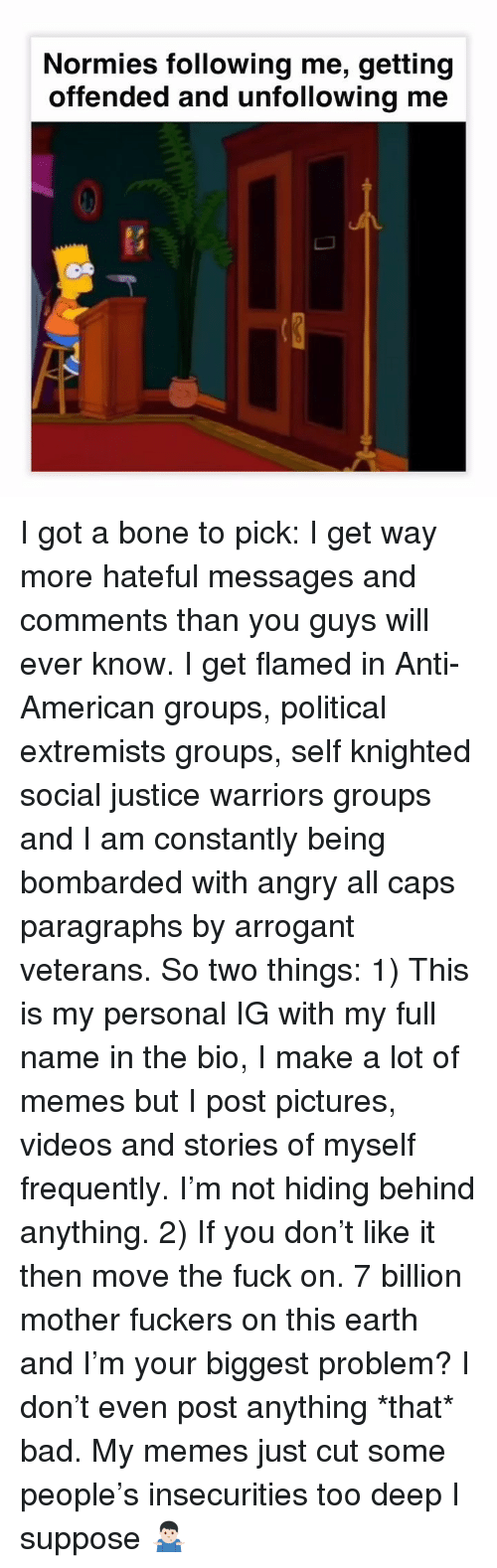 Paragraphs: Normies following me, getting  offended and unfollowing me  0 I got a bone to pick: I get way more hateful messages and comments than you guys will ever know. I get flamed in Anti-American groups, political extremists groups, self knighted social justice warriors groups and I am constantly being bombarded with angry all caps paragraphs by arrogant veterans. So two things: 1) This is my personal IG with my full name in the bio, I make a lot of memes but I post pictures, videos and stories of myself frequently. I'm not hiding behind anything. 2) If you don't like it then move the fuck on. 7 billion mother fuckers on this earth and I'm your biggest problem? I don't even post anything *that* bad. My memes just cut some people's insecurities too deep I suppose 🤷🏻‍♂️