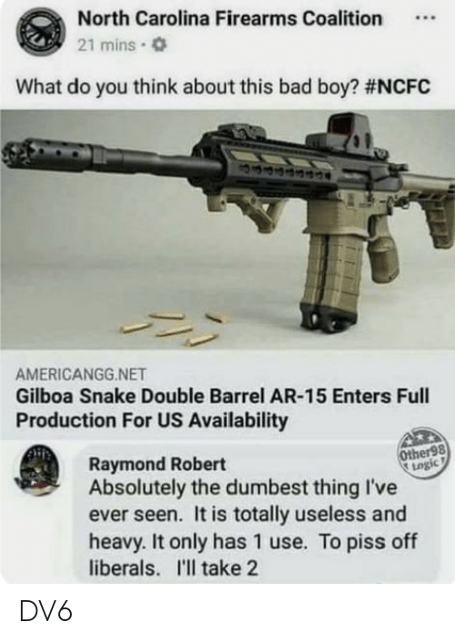 Bad, Memes, and North Carolina: North Carolina Firearms Coalition.  21 mins.  What do you think about this bad boy? #NCFC  AMERICANGG.NET  Gilboa Snake Double Barrel AR-15 Enters Full  Production For US Availability  Other98  togic  Raymond Robert  Absolutely the dumbest thing I've  ever seen. It is totally useless and  heavy. It only has 1 use. To piss off  liberals. I'll take 2 DV6