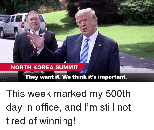 North Korea, Office, and Korea: NORTH KOREA SUMMIT  They want it. We think it's important. This week marked my 500th day in office, and I'm still not tired of winning!