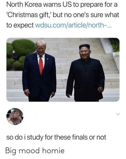 homie: North Korea warns US to prepare for a  'Christmas gift,' but no one's sure what  to expect wdsu.com/article/north-.  so do i study for these finals or not Big mood homie