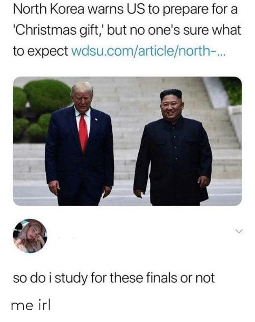 Finals: North Korea warns US to prepare for a  'Christmas gift,' but no one's sure what  to expect wdsu.com/article/north-.  so do i study for these finals or not me irl