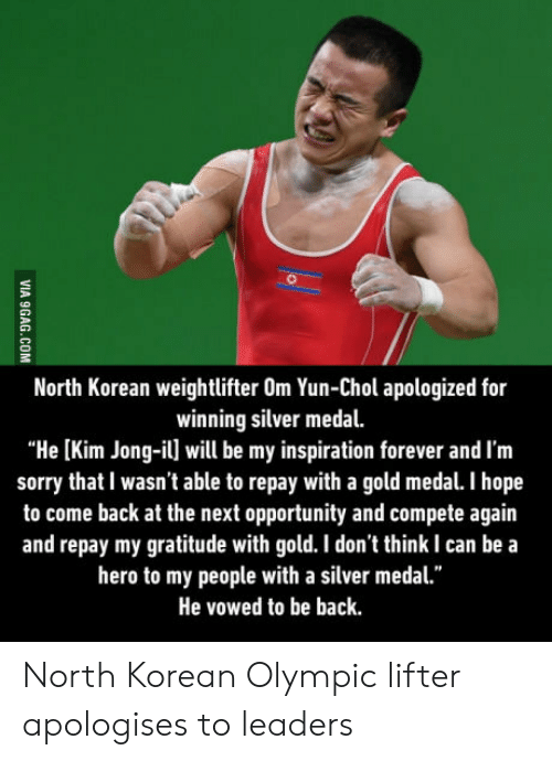 """weightlifter: North Korean weightlifter Om Yun-Chol apologized for  winning silver medal.  """"He [Kim Jong-il] will be my inspiration forever and I'm  sorry that I wasn't able to repay with a gold medal. I hope  to come back at the next opportunity and compete again  and repay my gratitude with gold. I don't think I can be a  hero to my people with a silver medal.""""  He vowed to be back North Korean Olympic lifter apologises to leaders"""
