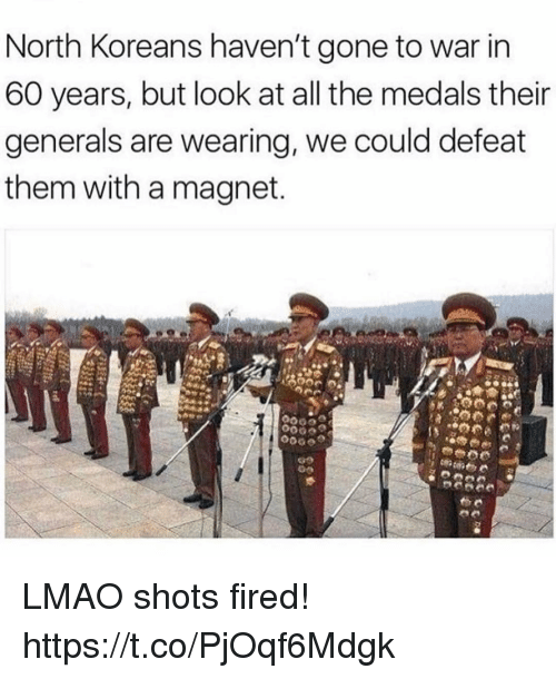Defeation: North Koreans haven't gone to war in  60 years, but look at all the medals their  generals are wearing, we could defeat  them with a magnet LMAO shots fired! https://t.co/PjOqf6Mdgk