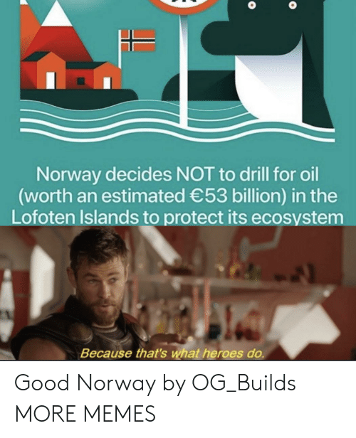 Norway: Norway decides NOT to drill for oil  (worth an estimated 53 billion) in the  Lofoten Islands to protect its ecosystem  Because that's what heroes do. Good Norway by OG_Builds MORE MEMES