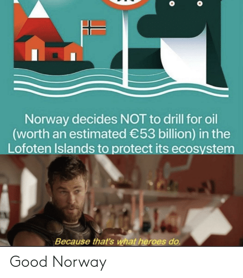 Norway: Norway decides NOT to drill for oil  (worth an estimated 53 billion) in the  Lofoten Islands to protect its ecosystem  Because that's what heroes do. Good Norway