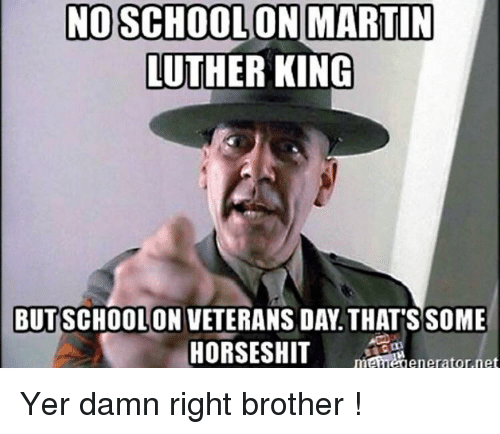 Martin, Martin Luther, and Martin Luther King: NOSCHOOL ON MARTIN  LUTHER KING  BUTSCHOOLON VETERANS DAY. THATSSOME  maneienerator.net