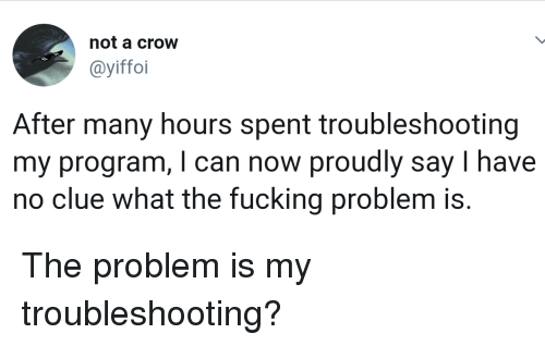 Fucking, Clue, and Crow: not a crow  @yiffoi  After many hours spent troubleshooting  my program, I can now proudly say I have  no clue what the fucking problem is. The problem is my troubleshooting?