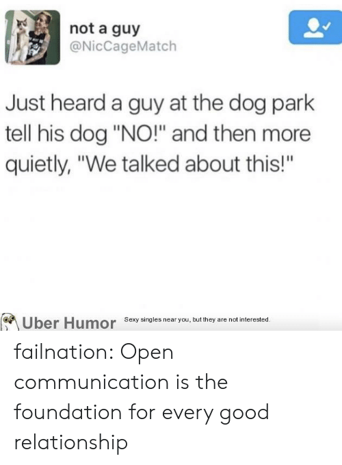 "foundation: not a guy  @NicCageMatch  Just heard a guy at the dog park  tell his dog ""NO!"" and then more  quietly, ""We talked about this!""  Uber Humor Sexy singles near you, but they are not interested.  BA failnation:  Open communication is the foundation for every good relationship"
