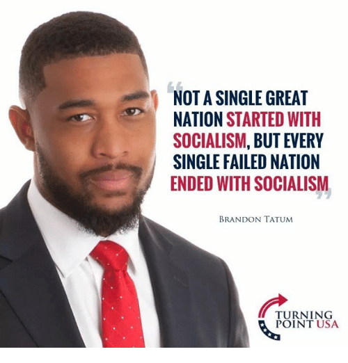 Memes, Socialism, and Single: NOT A SINGLE GREAT  NATION STARTED WITH  SOCIALISM, BUT EVERY  SINGLE FAILED NATION  ENDED WITH SOCIALISM  BRANDON TATUM  TURNING  POINT USA