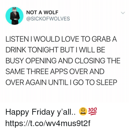 Friday, Love, and Apps: NOT A WOLF  @SICKOFWOLVES  LISTENI WOULD LOVE TO GRAB A  DRINK TONIGHT BUTIWILL BBE  BUSY OPENING AND CLOSING THE  SAME THREE APPS OVER AND  OVER AGAIN UNTILIGO TO SLEEP Happy Friday y'all.. 😩💯 https://t.co/wv4mus9t2f