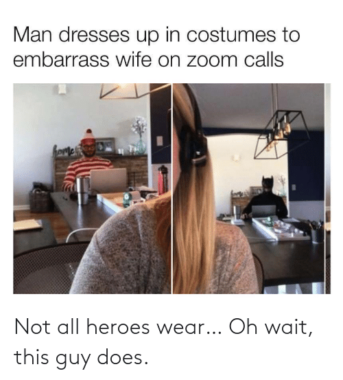 guy: Not all heroes wear… Oh wait, this guy does.