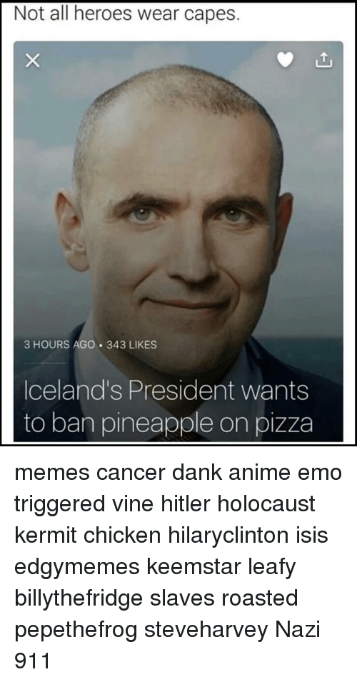 Emo, Memes, and Pizza: Not all heroes wear capes.  3 HOURS AGO 343 LIKES  Iceland's President wants  to ban pineapple on pizza memes cancer dank anime emo triggered vine hitler holocaust kermit chicken hilaryclinton isis edgymemes keemstar leafy billythefridge slaves roasted pepethefrog steveharvey Nazi 911