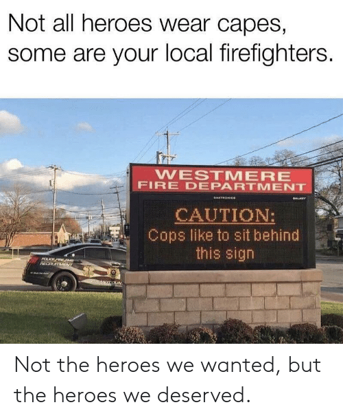 caution: Not all heroes wear capes,  some are your local firefighters.  WESTMERE  FIRE DEPARTMENT  GALARY  DAKTRONICe  CAUTION:  Cops like to sit behind  this sign  POLCE FIRE EM  RECRUITMENT  nANYCOUN Not the heroes we wanted, but the heroes we deserved.
